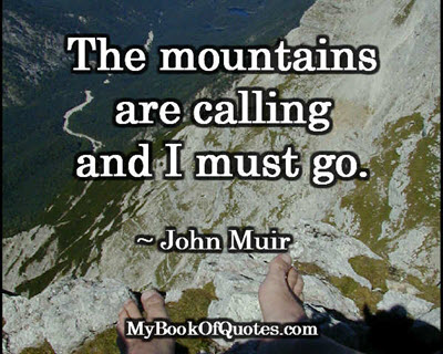The mountains are calling and I must go. ~ John Muir