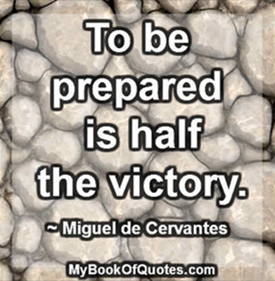 To be prepared is half the victory. ~ Miguel de Cervantes
