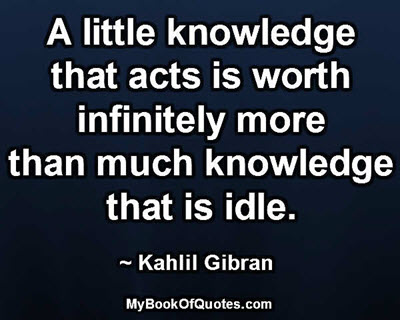 A little knowledge that acts is worth infinitely more than much knowledge that is idle. ~ Kahlil Gibran