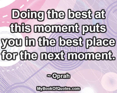 Doing the best at this moment puts you in the best place for the next moment. ~ Oprah