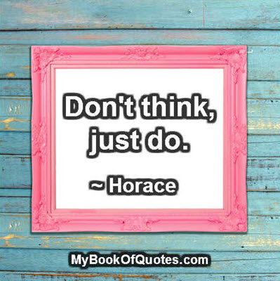 Don't think, just do. ~ Horace