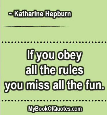 If you obey all the rules you miss all the fun. ~ Katharine Hepburn