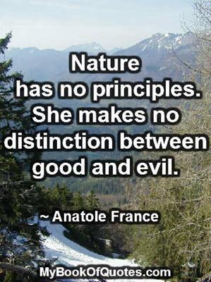 Nature has no principles. She makes no distinction between good and evil. ~ Anatole France