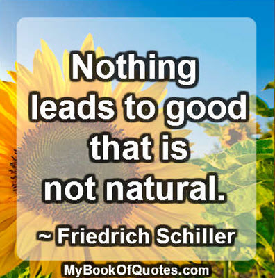 Nothing leads to good that is not natural. ~ Friedrich Schiller