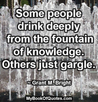 Some people drink deeply from the fountain of knowledge. Others just gargle. ~ Grant M. Bright