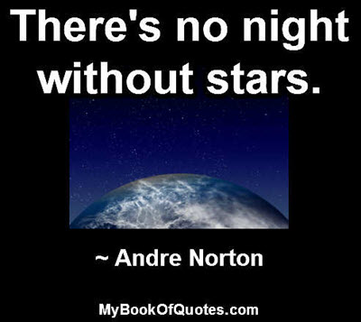 There's no night without stars. ~ Andre Norton