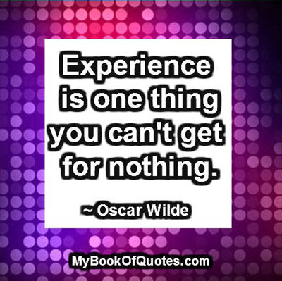 Experience is one thing you can't get for nothing. ~ Oscar Wilde