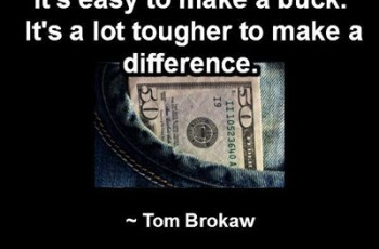 It's easy to make a buck. It's a lot tougher to make a difference. ~ Tom Brokaw