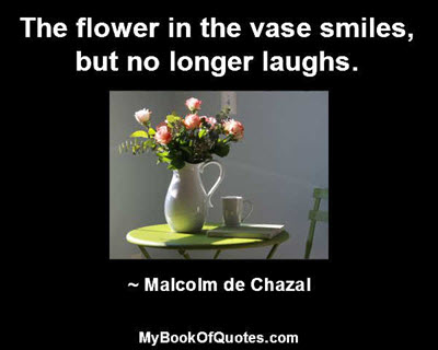 The flower in the vase smiles, but no longer laughs. ~ Malcolm de Chazal