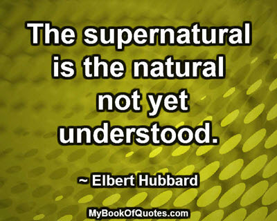 The supernatural is the natural not yet understood. ~ Elbert Hubbard