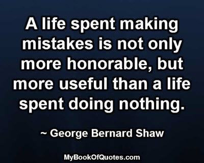 A life spent making mistakes is not only more honorable, but more useful than a life spent doing nothing. ~ George Bernard Shaw