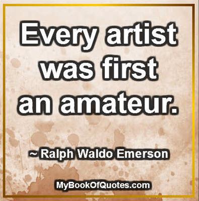 Every artist was first an amateur. ~ Ralph Waldo Emerson