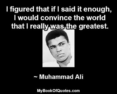 I figured that if I said it enough, I would convince the world that I really was the greatest. ~ Muhammad Ali