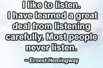 I like to listen. I have learned a great deal from listening carefully. Most people never listen. ~ Ernest Hemingway