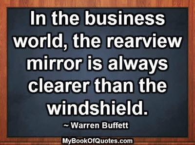 In the business world, the rearview mirror is always clearer than the windshield. ~ Warren Buffett