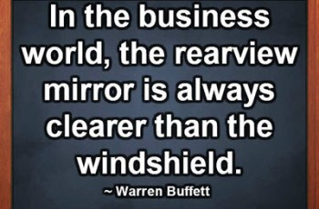 In the business world, the rearview mirror is always clearer than the windshield. ~ Warren Buffett