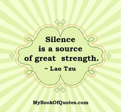 Silence is a source of great strength. ~ Lao Tzu