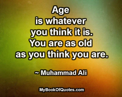 Age is whatever you think it is. You are as old as you think you are. ~ Muhammad Ali