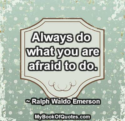 Always do what you are afraid to do. ~ Ralph Waldo Emerson