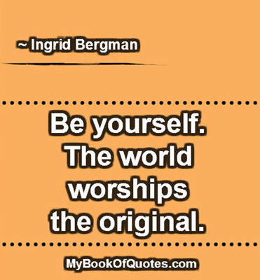 Be yourself. The world worships the original. ~ Ingrid Bergman