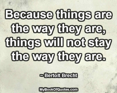 Because things are the way they are, things will not stay the way they are. ~ Bertolt Brecht