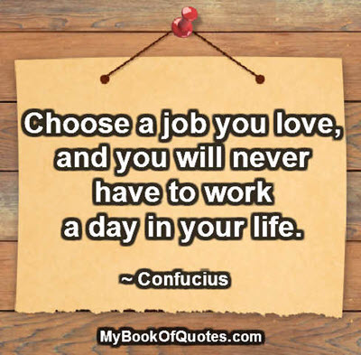 Choose a job you love, and you will never have to work a day in your life. ~ Confucius