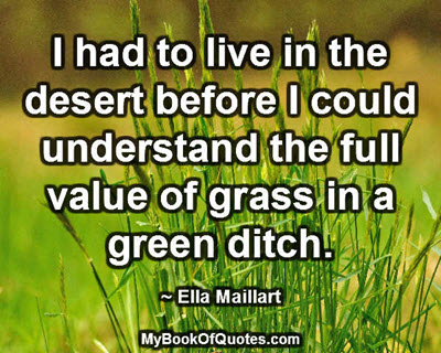 I had to live in the desert before I could understand the full value of grass in a green ditch. ~ Ella Maillart
