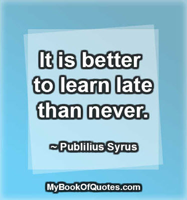 It is better to learn late than never. ~ Publilius Syrus