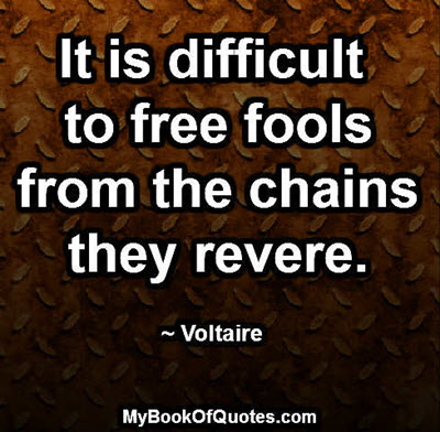 It is difficult to free fools from the chains they revere. ~ Voltaire