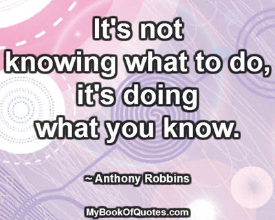 It's not knowing what to do, it's doing what you know. ~ Anthony Robbins
