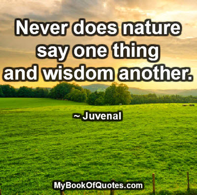 Never does nature say one thing and wisdom another. ~ Juvenal