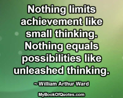 Nothing limits achievement like small thinking. Nothing equals possibilities like unleashed thinking. ~ William Arthur Ward