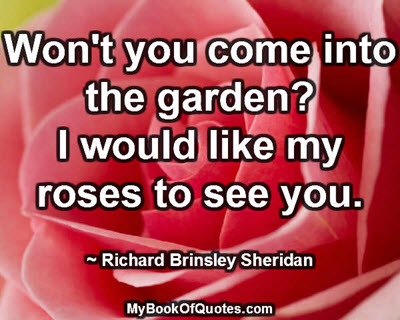 Won't you come into the garden? I would like my roses to see you. ~ Richard Brinsley Sheridan