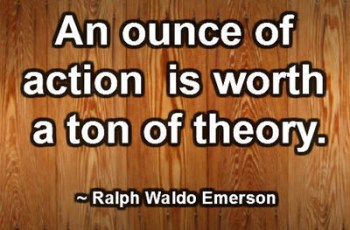 An ounce of action is worth a ton of theory. ~ Ralph Waldo Emerson