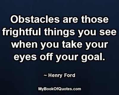 Obstacles are those frightful things you see when you take your eyes off your goal. ~ Henry Ford