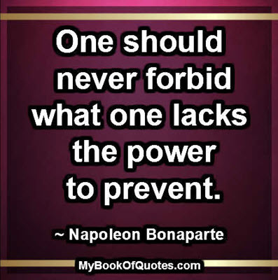 One should never forbid what one lacks the power to prevent. ~ Napoleon Bonaparte