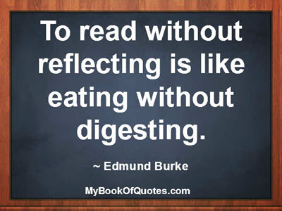 To read without reflecting is like eating without digesting. ~ Edmund Burke