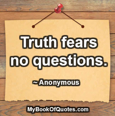 Truth fears no questions.  ~ Anonymous