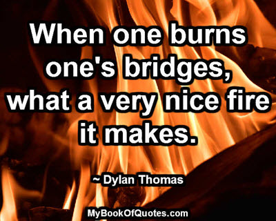 When one burns one's bridges, what a very nice fire it makes. ~ Dylan Thomas