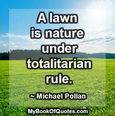 A lawn is nature under totalitarian rule. ~ Michael Pollan