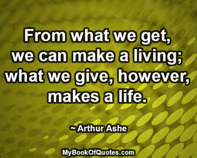 From what we get, we can make a living; what we give, however, makes a life. ~ Arthur Ashe