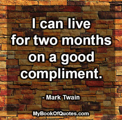 I can live for two months on a good compliment. ~ Mark Twain
