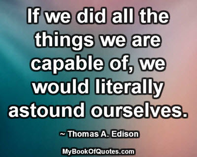 If we did all the things we are capable of, we would literally astound ourselves. ~ Thomas A. Edison