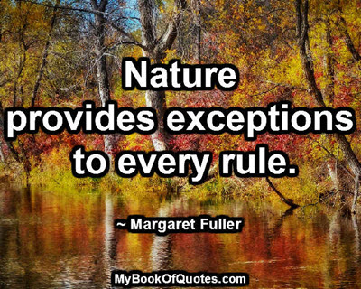 Nature provides exceptions to every rule. ~ Margaret Fuller