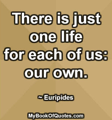 There is just one life for each of us: our own. ~ Euripides