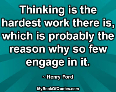 Thinking is the hardest work there is, which is probably the reason why so few engage in it. ~ Henry Ford