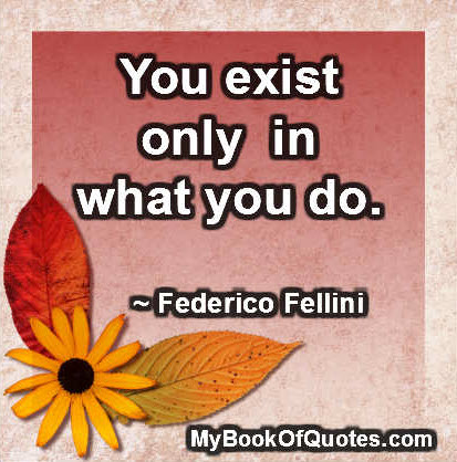 You exist only in what you do. ~ Federico Fellini