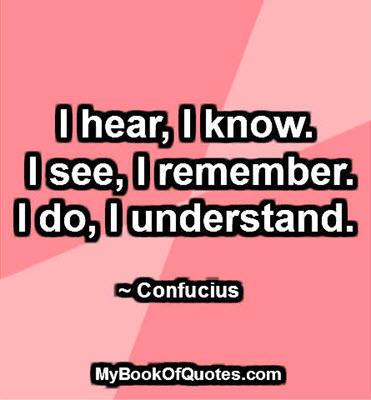 I hear, I know. I see, I remember. I do, I understand. ~ Confucius