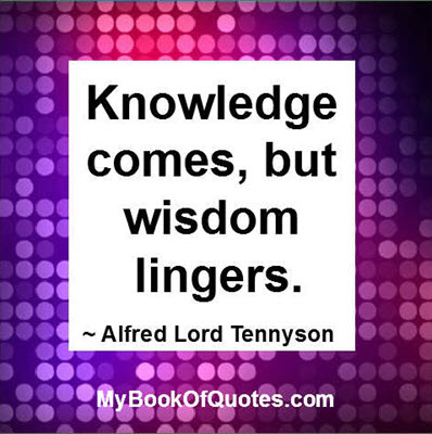 Knowledge comes, but wisdom lingers. ~ Alfred Lord Tennyson