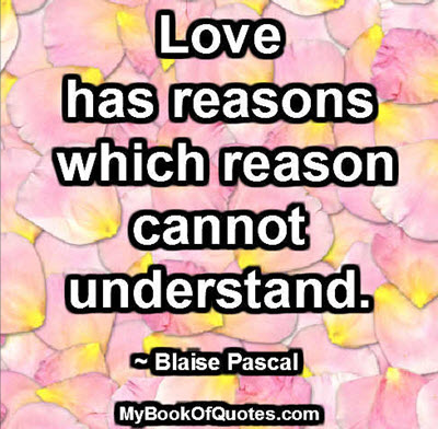 Love has reasons which reason cannot understand. ~ Blaise Pascal